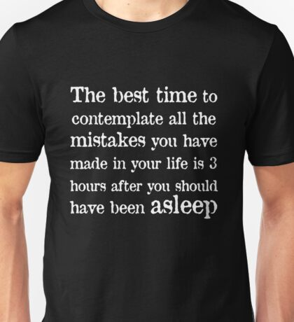 The best time to contemplate all the mistakes you have made in your life is 3 hours after you should have been asleep Unisex T-Shirt