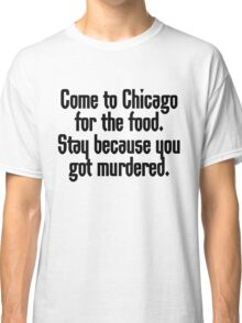 Come to Chicago for the food Stay because you got murdered Classic T-Shirt