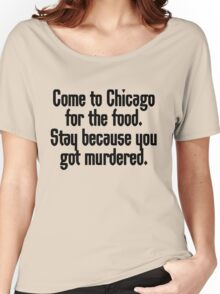 Come to Chicago for the food Stay because you got murdered Women's Relaxed Fit T-Shirt