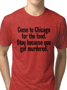 Come to Chicago for the food Stay because you got murdered Tri-blend T-Shirt