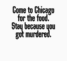 Come to Chicago for the food Stay because you got murdered Unisex T-Shirt