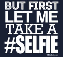 BUT FIRST LET ME TAKE A #SELFIE T-Shirt
