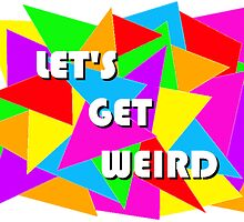 Let's Get Weird by allisonsutton13