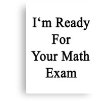 I'm Ready For Your Math Exam  Canvas Print