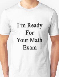 I'm Ready For Your Math Exam  Unisex T-Shirt