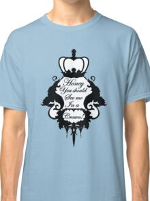 Honey, you should see me in a crown.  Classic T-Shirt