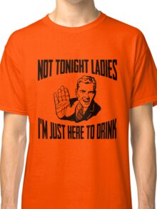 Not Tonight Ladies I'm Just Here To Drink Classic T-Shirt