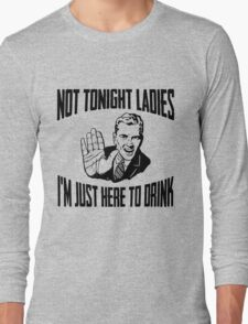 Not Tonight Ladies I'm Just Here To Drink Long Sleeve T-Shirt