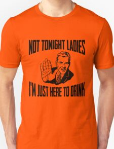 Not Tonight Ladies I'm Just Here To Drink T-Shirt