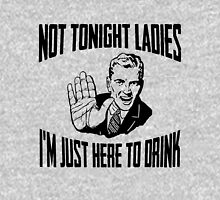Not Tonight Ladies I'm Just Here To Drink Unisex T-Shirt