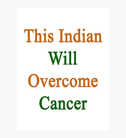 This Indian Will Overcome Cancer  Photographic Print