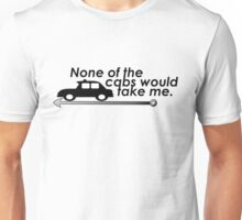 None of the cabs would take me Unisex T-Shirt