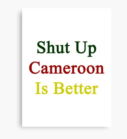 Shut Up Cameroon Is Better  Canvas Print
