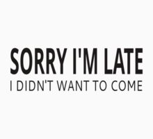 Sorry I'm Late I Didn't Want To Come Kids Tee