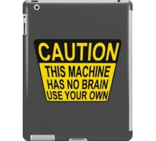 CAUTION: THIS MACHINE HAS NO BRAIN USE YOUR OWN iPad Case/Skin