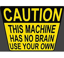 CAUTION: THIS MACHINE HAS NO BRAIN USE YOUR OWN Photographic Print