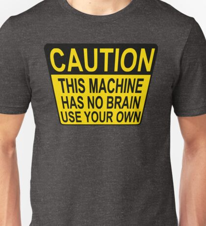 CAUTION: THIS MACHINE HAS NO BRAIN USE YOUR OWN Unisex T-Shirt
