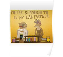 You're supposed to be my lab partner.  Poster