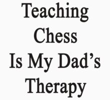 Teaching Chess Is My Dad's Therapy  by supernova23