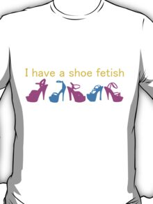 I have a shoe fetish T-Shirt