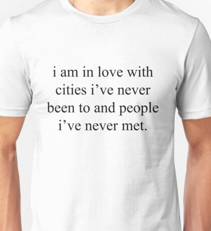 I am in love with cities I've never been to and people I've never met Unisex T-Shirt