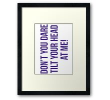 Don't you dare tilt your head at me! Framed Print