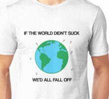 If the world didn't suck, we'd all fall off Unisex T-Shirt