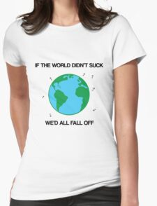 If the world didn't suck, we'd all fall off Womens Fitted T-Shirt