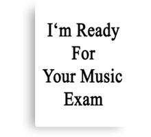I'm Ready For Your Music Exam  Canvas Print
