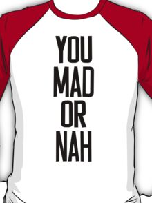 You MAD or NAH?? T-Shirt