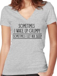 Sometimes I Wake Up Grumpy, Sometimes I Let Her Sleep Women's Fitted V-Neck T-Shirt
