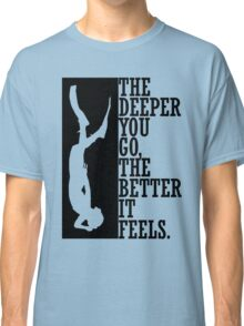 The deeper you go the better it feels Classic T-Shirt