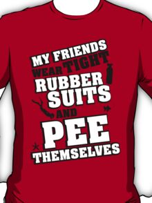 My friends wear tight rubber suits and pee themselves T-Shirt