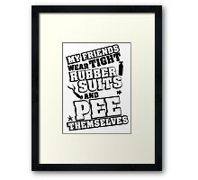 My friends wear tight rubber suits and pee themselves Framed Print