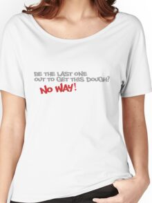 Be the last one out to get this dough? No Way! Women's Relaxed Fit T-Shirt