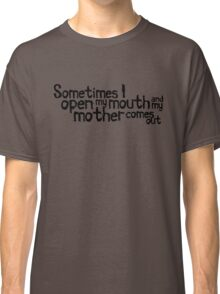 Sometimes I open my mouth and my mother comes out Classic T-Shirt