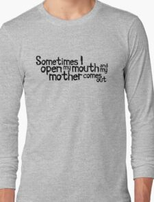 Sometimes I open my mouth and my mother comes out Long Sleeve T-Shirt
