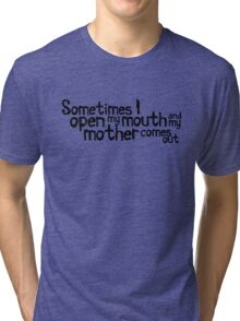 Sometimes I open my mouth and my mother comes out Tri-blend T-Shirt