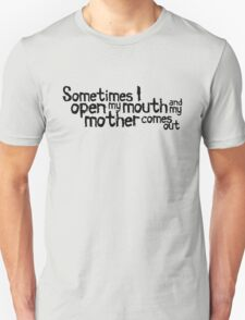 Sometimes I open my mouth and my mother comes out Unisex T-Shirt