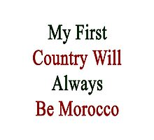 My First Country Will Always Be Morocco  Photographic Print