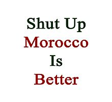 Shut Up Morocco Is Better  Photographic Print