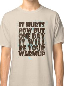It hurts now but one day it will be your warmup Classic T-Shirt