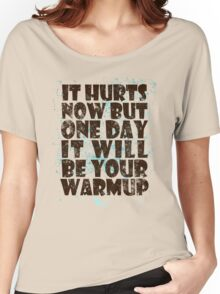 It hurts now but one day it will be your warmup Women's Relaxed Fit T-Shirt