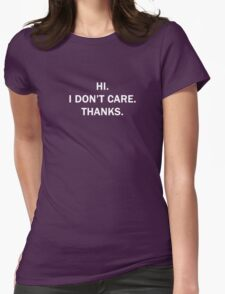 Hi. I Don't Care. Thanks. Womens Fitted T-Shirt