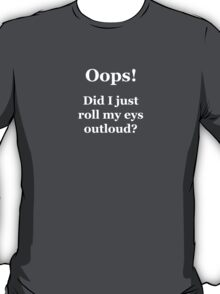 Oops! Did I Just Roll My Eyes Outloud? T-Shirt