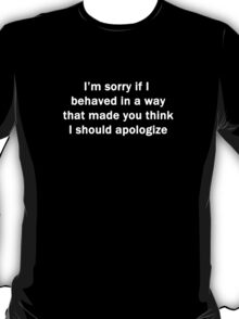 Sorry If I Behaved in a Way that Made You Think I Should Apologize T-Shirt