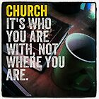 Church, its who you are with, not where you are. by willgudgeon