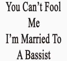 You Can't Fool Me I'm Married To A Bassist  by supernova23