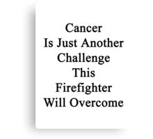 Cancer Is Just Another Challenge This Firefighter Will Overcome  Canvas Print