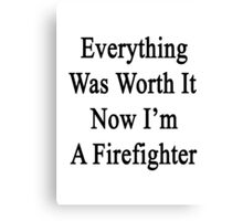 Everything Was Worth It Now I'm A Firefighter  Canvas Print